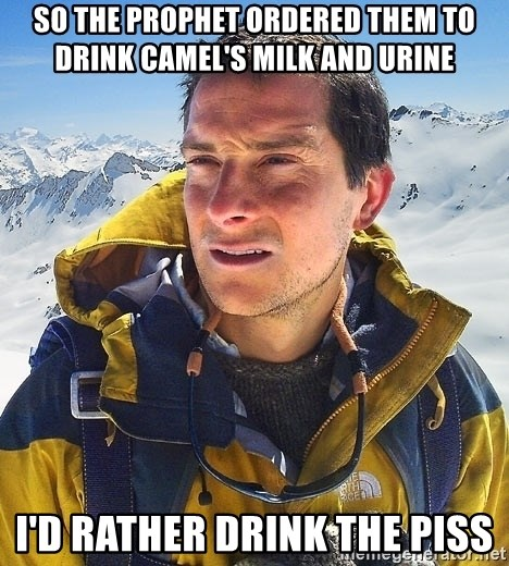 Bear Grylls Loneliness - So the Prophet ordered them to drink camel's milk and urine I'd rather drink the piss