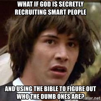 Conspiracy Keanu - WHAT IF GOD IS SECRETLY RECRUITING SMART PEOPLE AND USING THE BIBLE TO FIGURE OUT WHO THE DUMB ONES ARE?