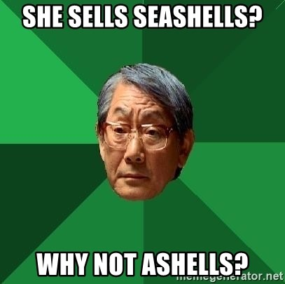 High Expectations Asian Father - SHE SELLS SEASHELLS? WHY NOT ASHELLS?