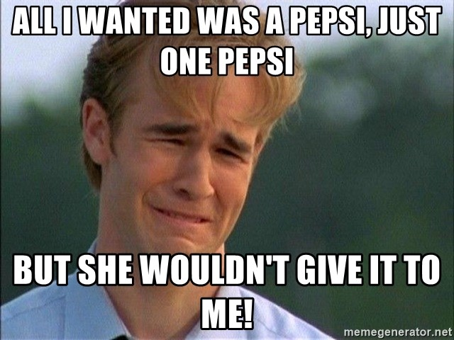 Image result for all i wanted was a pepsi and she wouldn't give it to me