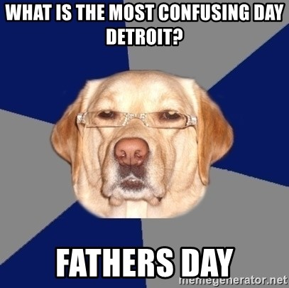 Racist Dawg - What is the most confusing day detroit? fathers day