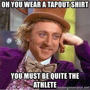 Willy Wonka - Oh you Wear a tapout shirt You must be quite the athlete