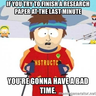 Bad time ski instructor 1 - If you try to finish a research paper at the last minute you're gonna have a bad time.