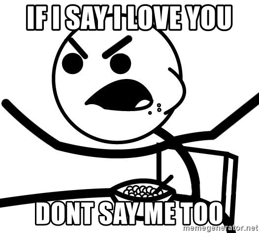 Cereal Guy Angry - If i say i love you dont say me too