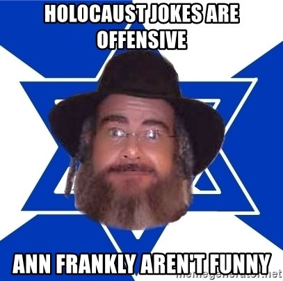 Advice Jew - holocaust jokes are offensive ann frankly aren't funny