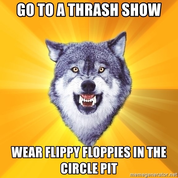 Courage Wolf - go to a thrash show wear flippy floppies in the circle pit