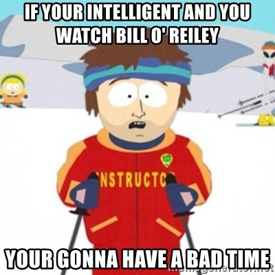Bad time ski instructor 1 - If your intelligent and you watch Bill O' Reiley Your gonna have a bad time