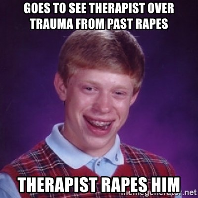 Bad Luck Brian - goes to see therapist over trauma from past rapes therapist rapes him