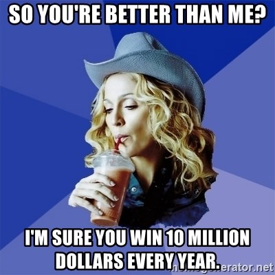 so you're better than me? i'm sure you win 10 million dollars every