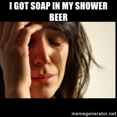 First World Problems - I got soap in my shower beer