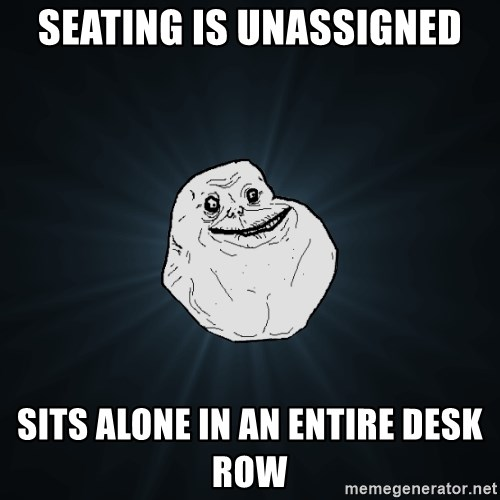 Forever Alone - seating is unassigned sits alone in an entire desk row