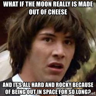 Conspiracy Keanu - what if the moon really is made out of cheese and it's all hard and rocky because of being out in space for so long?