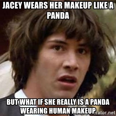 Conspiracy Keanu - jacey wears her makeup like a panda but what if she really is a panda wearing human makeup