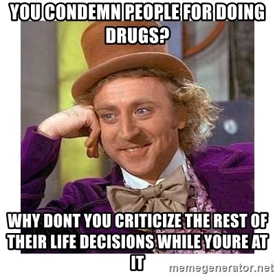 Willy Wanka - you condemn people for doing drugs? why dont you criticize the rest of their life decisions while youre at it