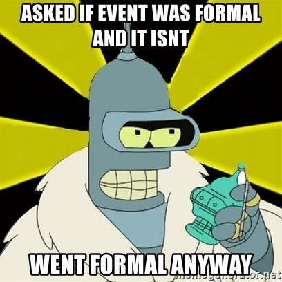 Bender IMHO - asked if event was formal and it isnt went formal anyway