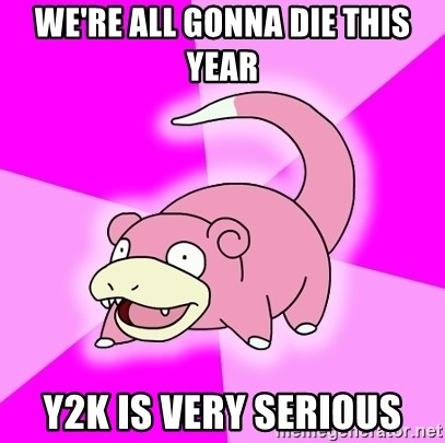 Slowpoke - we're all gonna die this year y2k is very serious