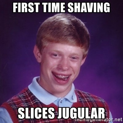 Bad Luck Brian - first time shaving slices jugular