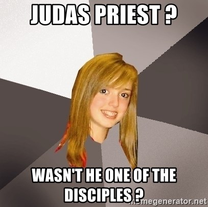 Musically Oblivious 8th Grader - Judas Priest ? wasn't he one of the disciples ?