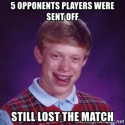 Bad Luck Brian - 5 opponents players were sent off Still lost the match