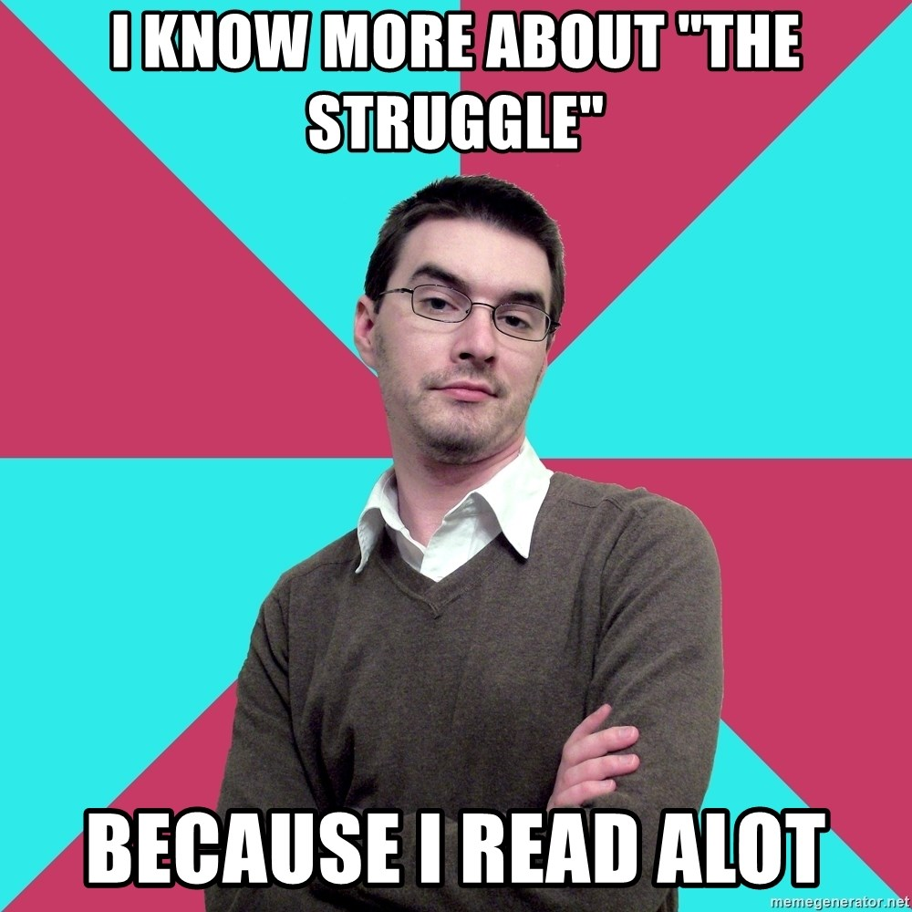 """Privilege Denying Dude - I know more about """"the struggle"""" because I read alot"""