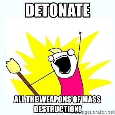 All the things - DETONATE ALL THE WEAPONS OF MASS DESTRUCTION!