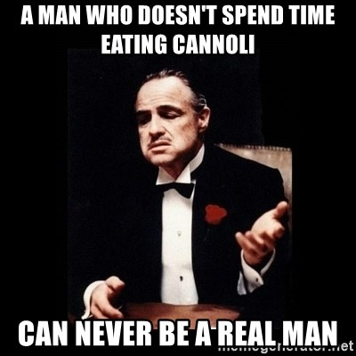 Don Corleone - A MAN WHO DOESN'T SPEND TIME EATING CANNOLI CAN NEVER BE A REAL MAN