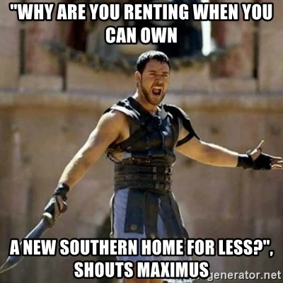 """GLADIATOR - """"why are you renting when you can own A New southern home for less?"""", shouts Maximus"""