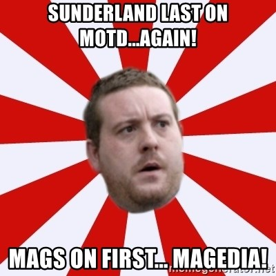 Mackem Logic - Sunderland last on motd...again! mags on first... magedia!