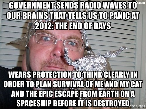 conspiracy nut - government sends radio waves to our brains that tells us to panic at 2012: the end of days wears protection to think clearly in order to plan survival of me and my cat and the epic escape from earth on a spaceship before it is destroyed