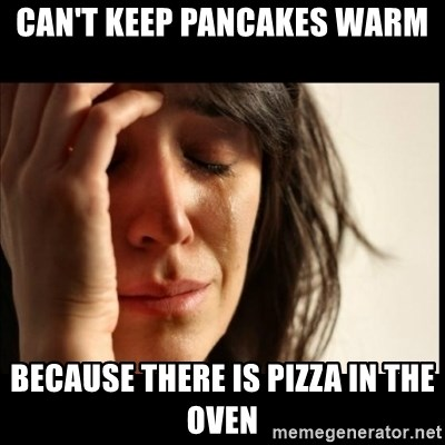 First World Problems - Can't keep pancakes warm Because there is pizza in the oven