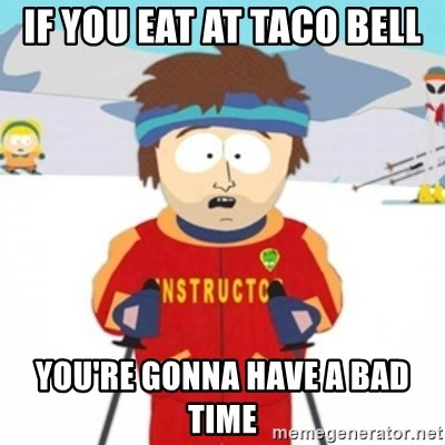 Bad time ski instructor 1 - if You eat at taco bell you're gonna have a bad time
