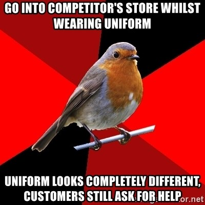 Retail Robin - Go into competitor's store whilst wearing uniform Uniform looks completely different, customers still ask for help