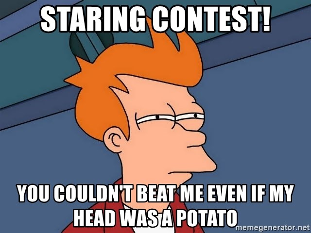 Futurama Fry - staring contest! you couldn't beat me even if my head was a potato