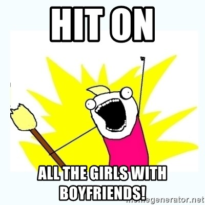 All the things - hit on all the girls with boyfriends!