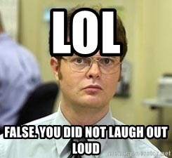 Dwight Shrute - lol False. You did not laugh out loud