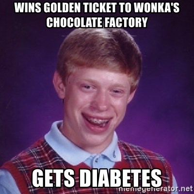 Bad Luck Brian - Wins golden ticket to wonka's chocolate factory gets diabetes