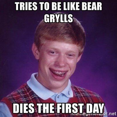 Bad Luck Brian - Tries to be like bear grylls dies the first day