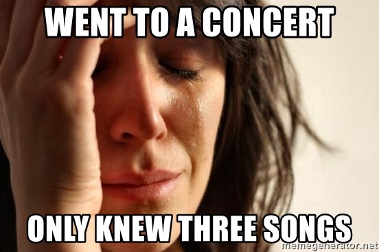 First World Problems - Went to a concert only knew three songs