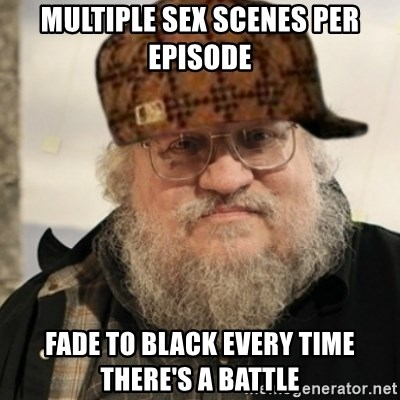 Scumbag George R. R. Martin - multiple sex scenes per episode FADE TO BLACK EVERY TIME THERE'S A BATTLE
