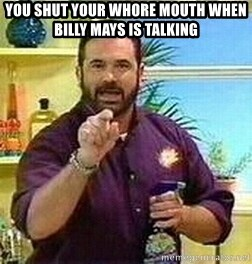 Badass Billy Mays - You shut your whore mouth when billy maYs is talking