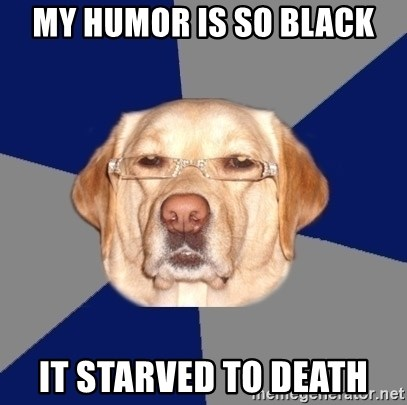 Racist Dog - My humor is so black it starved to death