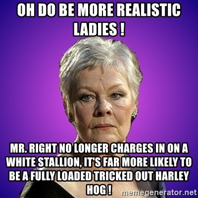 Judi Dench Judges You - oh do be more realistic ladies ! MR. right no longer charges in on a white stallion, it's far more likely to be a fully loaded tricked out harley hog !