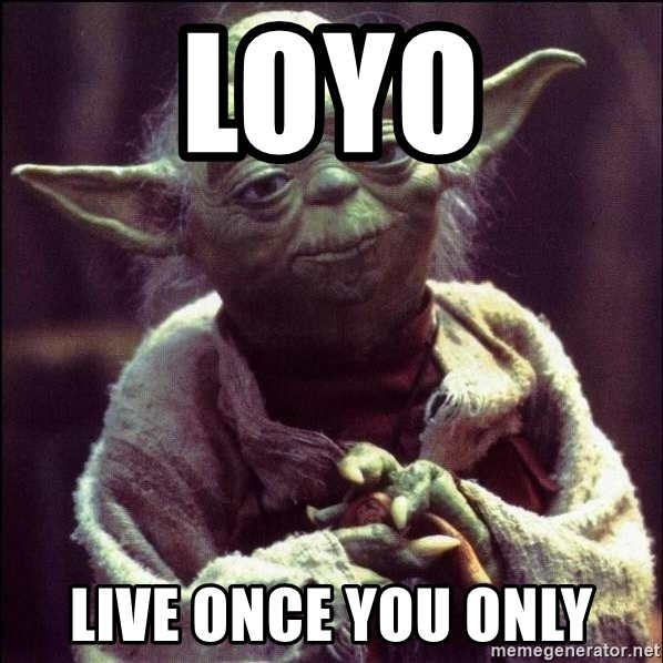 Advice Yoda - loyo live once you only