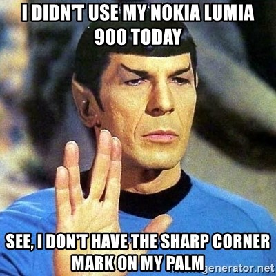 Spock - I didn't use my Nokia Lumia 900 today see, I don't have the sharp corner mark on my palm