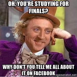 Willy Wonka - oh, you're studying for finals? why don't you tell me all about it on facebook