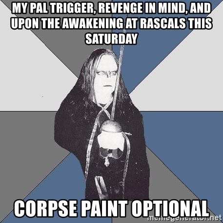 Black Metal Sword Kid - My Pal Trigger, Revenge in Mind, and Upon The Awakening at Rascals this Saturday Corpse paint optional