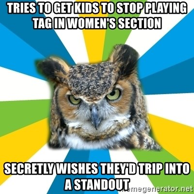 Old Navy Owl - Tries to get kids to stop playing tag in women's section secretly wishes they'd trip into a standout