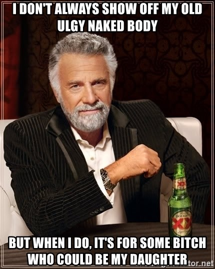 The Most Interesting Man In The World - I don't always show off my old ulgy naked body but when I do, it's for some bitch who could be my daughter