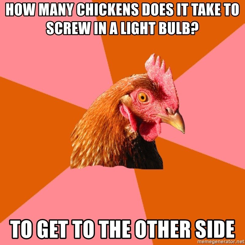 Anti Joke Chicken - How many chickens does it take to screw in a light bulb? To get to the other side