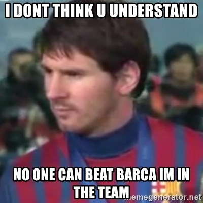 Messi Dont Understand - I dont think u understand  no one can beat barca im in the team